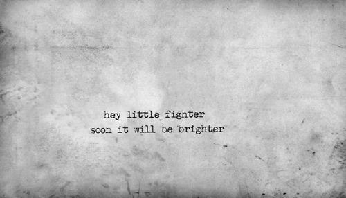 Hey little fighter soon it will be brighter